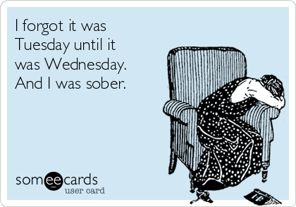 I forgot it was Tuesday until it was Wednesday. And I was sober.
