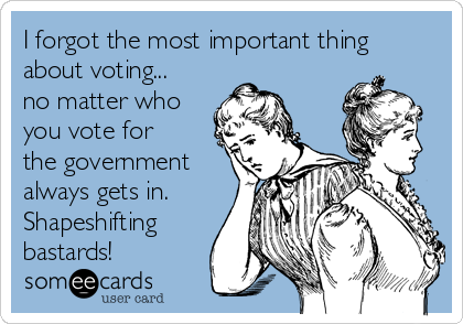 I forgot the most important thing about voting... no matter who you vote for the government always gets in. Shapeshifting bastards!
