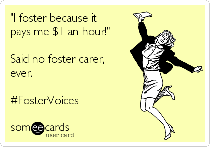 """I foster because it pays me $1 an hour!""  Said no foster carer, ever.  #FosterVoices"