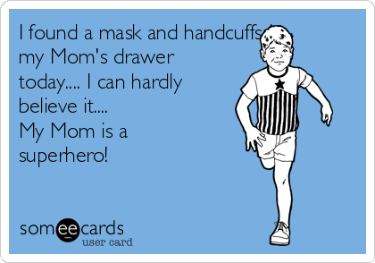 I found a mask and handcuffs in my Mom's drawer today.... I can hardly believe it....  My Mom is a superhero!