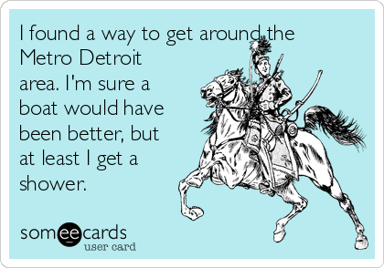 I found a way to get around the Metro Detroit area. I'm sure a boat would have been better, but at least I get a shower.