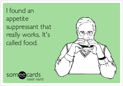 I found an  appetite suppressant that really works. It's called food.