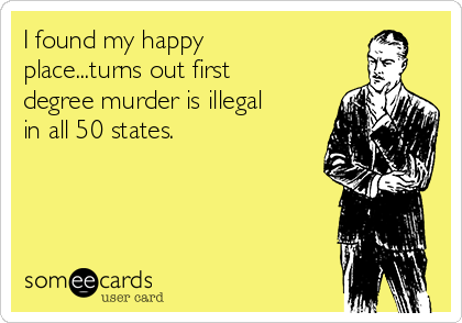 I found my happy place...turns out first degree murder is illegal in all 50 states.