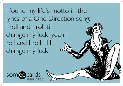 I found my life's motto in the lyrics of a One Direction song: I roll and I roll til I change my luck, yeah I roll and I roll til I change my luck.
