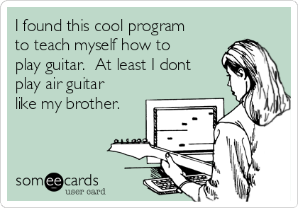 I found this cool program to teach myself how to play guitar.  At least I dont play air guitar like my brother.