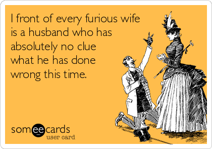 I front of every furious wife is a husband who has   absolutely no clue what he has done    wrong this time.