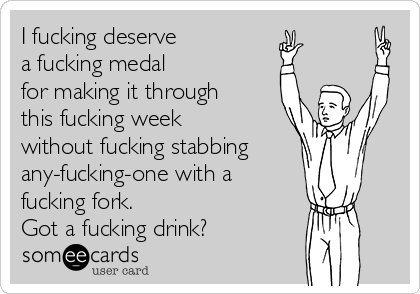 I fucking deserve  a fucking medal for making it through this fucking week without fucking stabbing any-fucking-one with a fucking fork.  Got a fucking drink?