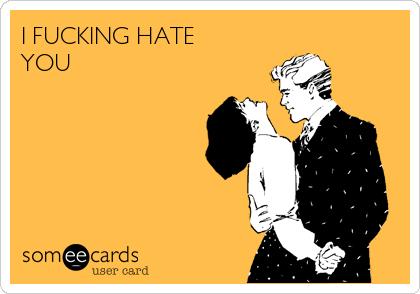 I FUCKING HATE YOU