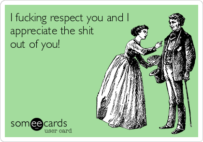 I fucking respect you and I appreciate the shit out of you!