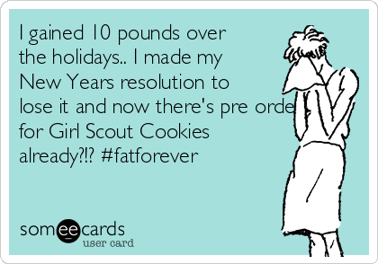 I gained 10 pounds over the holidays.. I made my New Years resolution to lose it and now there's pre orders for Girl Scout Cookies already?!? #fatforever