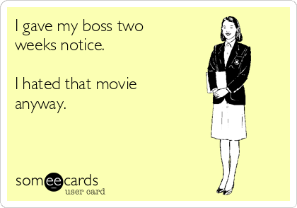 I gave my boss two weeks notice.   I hated that movie anyway.