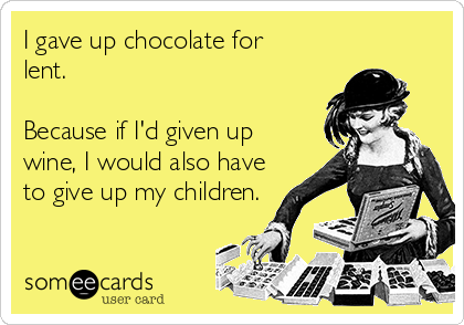 I gave up chocolate for lent.   Because if I'd given up wine, I would also have to give up my children.