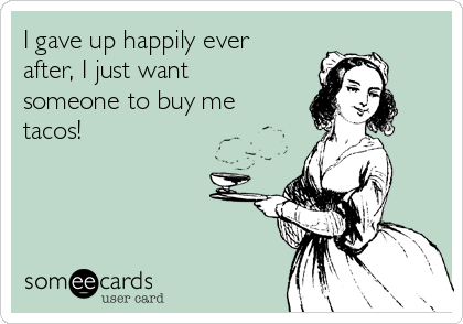I gave up happily ever after, I just want someone to buy me tacos!