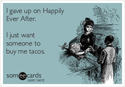 I gave up on Happily Ever After.  I just want someone to buy me tacos.