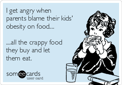I get angry when parents blame their kids' obesity on food....  ....all the crappy food they buy and let them eat.