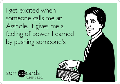 I get excited when someone calls me an Asshole. It gives me a feeling of power I earned by pushing someone's