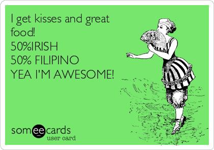 I get kisses and great food!  50%IRISH 50% FILIPINO YEA I'M AWESOME!
