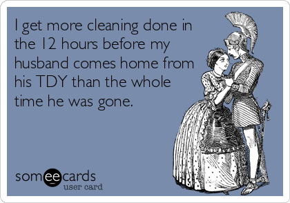 I get more cleaning done in the 12 hours before my husband comes home from his TDY than the whole time he was gone.