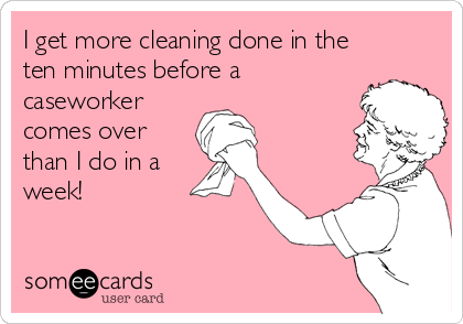I get more cleaning done in the ten minutes before a  caseworker  comes over than I do in a week!