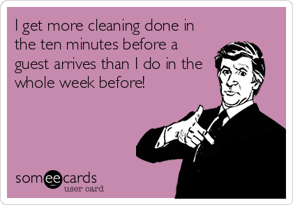 I get more cleaning done in the ten minutes before a guest arrives than I do in the whole week before!