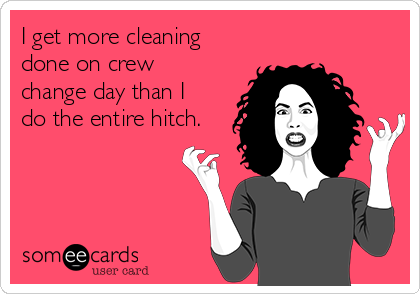 I get more cleaning done on crew change day than I do the entire hitch.