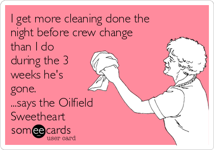 I get more cleaning done the night before crew change than I do during the 3 weeks he's gone. ...says the Oilfield Sweetheart
