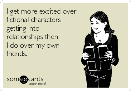I get more excited over  fictional characters getting into relationships then   I do over my own friends.
