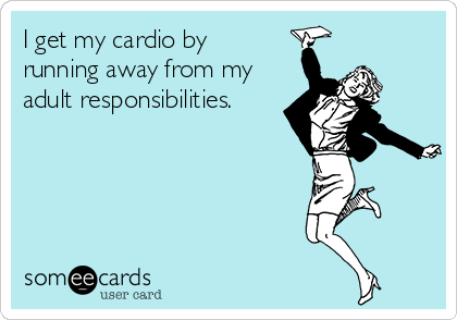 I get my cardio by running away from my adult responsibilities.