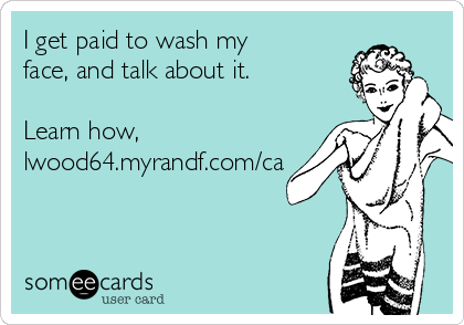 I get paid to wash my face, and talk about it.  Learn how, lwood64.myrandf.com/ca
