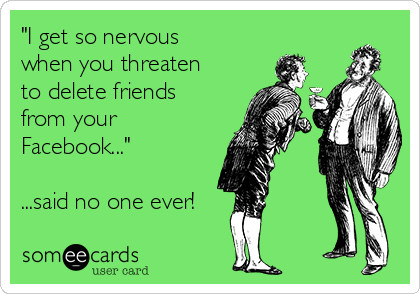 """I get so nervous when you threaten to delete friends from your Facebook...""  ...said no one ever!"