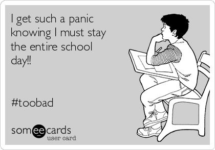 I get such a panic knowing I must stay the entire school day!!    #toobad