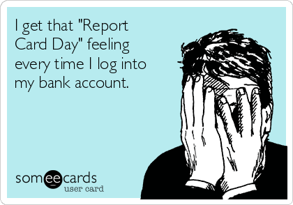 i get that report card day feeling every time i log into my bank