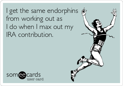 I get the same endorphins from working out as I do when I max out my IRA contribution.