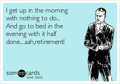 I get up in the morning  with nothing to do... And go to bed in the evening with it half done....aah,retirement!