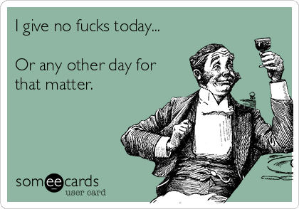 I give no fucks today...  Or any other day for that matter.