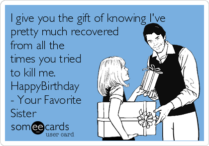 I give you the gift of knowing I've pretty much recovered from all the times you tried to kill me. HappyBirthday - Your Favorite Sister