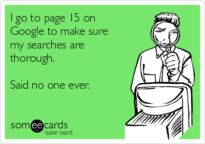 I go to page 15 on Google to make sure my searches are thorough.  Said no one ever.