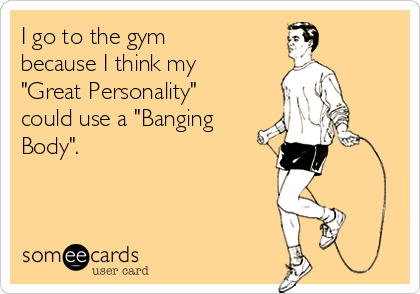 "I go to the gym because I think my ""Great Personality"" could use a ""Banging Body""."