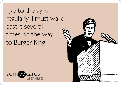 I go to the gym regularly, I must walk past it several times on the way to Burger King