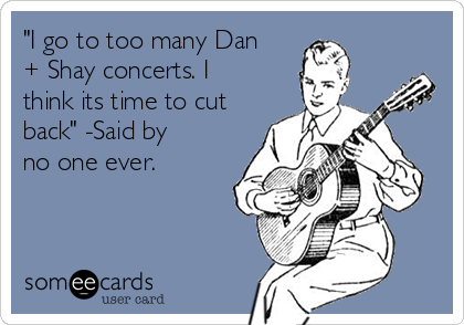 """""""I go to too many Dan + Shay concerts. I think its time to cut back"""" -Said by no one ever."""