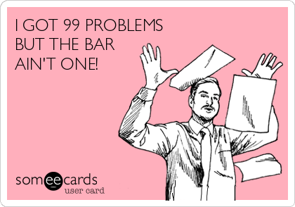 I GOT 99 PROBLEMS BUT THE BAR AIN'T ONE!