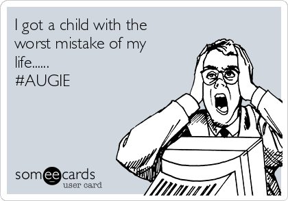 I got a child with the worst mistake of my life......                                #AUGIE