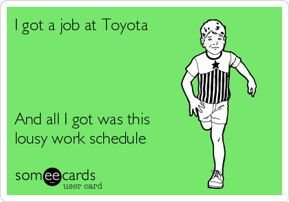 I got a job at Toyota     And all I got was this lousy work schedule