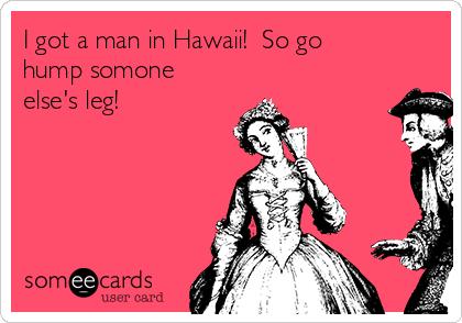 I got a man in Hawaii!  So go hump somone else's leg!