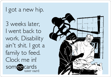 I got a new hip.  3 weeks later,  I went back to work. Disability ain't shit. I got a family to feed.  Clock me in!
