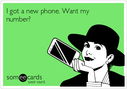I got a new phone. Want my number?