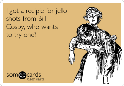 I got a recipie for jello shots from Bill Cosby, who wants to try one?