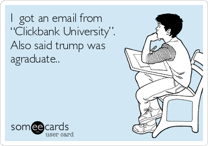 "I️ got an email from ""Clickbank University"". Also said trump was agraduate.."