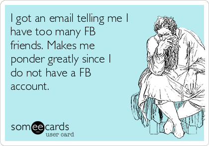 I got an email telling me I have too many FB friends. Makes me ponder greatly since I do not have a FB account.