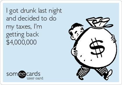 I got drunk last night and decided to do my taxes, I'm getting back $4,000,000